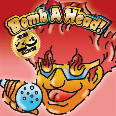 Bomb A Head! 生誕20周年記念盤(仮)