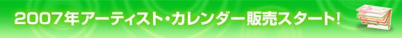 2007年アーティスト・カレンダーまもなく発売!