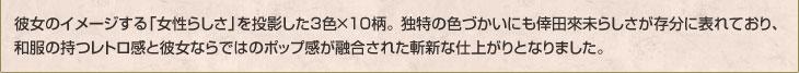 彼女のイメージする「女性らしさ」を投影した3色×10柄。 独特の色づかいにも倖田來未らしさが存分に表れており、和服の持つレトロ感と彼女ならではのポップ感が融合された斬新な仕上がりとなりました。
