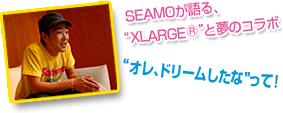 """SEAMOが語る、""""XLARGER""""と夢のコラボ """"オレ、ドリームしたな""""って!"""