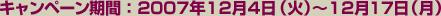 キャンペーン期間:2007年12月4日(火)~12月17日(月)