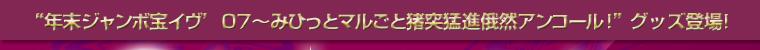 年末ジャンボ宝イヴ' 07~みひっとマルごと猪突猛進俄然アンコール グッズ登場!
