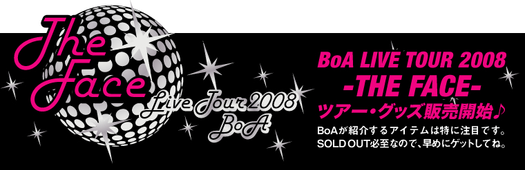BoA LIVE TOUR 2008 -THE FACE- ツアー・グッズ販売開始♪ BoAが紹介するアイテムは特に注目です。 SOLD OUT必至なので、早めにゲットしてね。