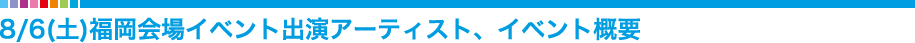 8/6(土)福岡会場イベント出演アーティスト、イベント概要