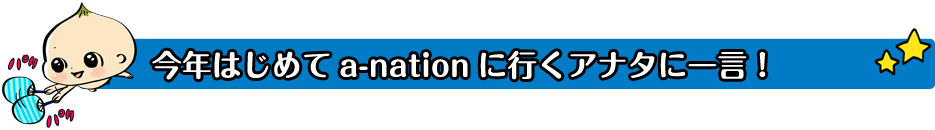 今年はじめてa-nationに行くアナタに一言!