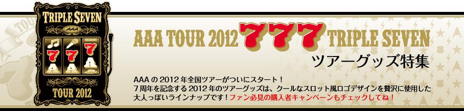 AAA TOUR 2012 777 TRIPLE SEVEN ツアーグッズ特集 AAAの2012年全国ツアーがついにスタート!  7周年を記念する2012年のツアーグッズは、クールなスロット風ロゴデザインを贅沢に使用した 大人っぽいラインナップです!ファン必見の購入者キャンペーンもチェックしてね!
