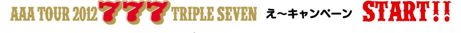 AAA TOUR 2012 777 TRIPLE SEVEN え~キャンペーン START!!