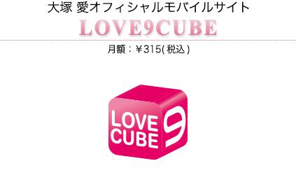 大塚 愛オフィシャルモバイルサイト LOVE9CUBE月額:¥315(税込)
