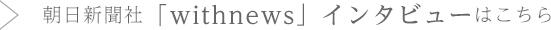 朝日新聞社「withnews」インタビューはこちら