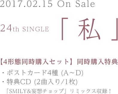 2017.02.15 On Sale 24th SINGLE「私」【4形態同時購入セット】同時購入特典 ・ポストカード4種(A~D)・特典CD(2曲入り/1枚)「SMILY&妄想チップ」リミックス収録!
