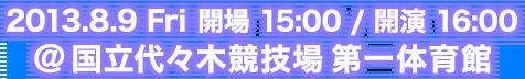 2013.8.9 Fri 開場 15:00/開演16:00@国立代々木競技場 第一体育館