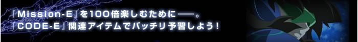 『Mission-E』を100倍楽しむために――。『CODE-E』関連アイテムでバッチリ予習しよう!