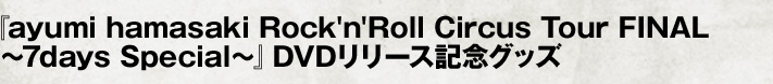 『ayumi hamasaki Rock'n'Roll Circus Tour FINAL ~7days Special~』DVDリリース記念グッズ