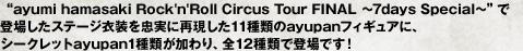 """ayumi hamasaki Rock'n'Roll Circus Tour FINAL ~7days Special~""で登場したステージ衣装を忠実に再現した11種類のayupanフィギュア。シークレットayupan1種類が加わり、全12種類で登場です!"