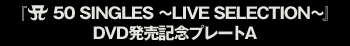 『A 50 SINGLES ~LIVE SELECTION~』DVD発売記念プレートA