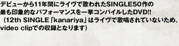 デビューから11年間にライヴで歌われたSINGLE50作の最も印象的なパフォーマンスを一挙コンパイルしたDVD!! (12th SINGLE「kanariya」はライヴで歌唱されていないため、video clipでの収録となります)