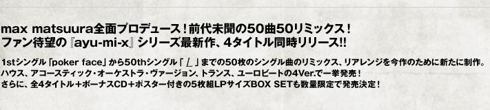 max matsuura全面プロデュース!前代未聞の50曲50リミックス!ファン待望の『ayu-mi-x』シリーズ最新作、4タイトル同時リリース!! 1stシングル「poker face」から50thシングル「L」までの50枚のシングル曲のリミックス、リアレンジを今作のために新たに制作。ハウス、アコースティック・オーケストラ・ヴァージョン、トランス、ユーロビートの4Ver.で一挙発売!さらに、全4タイトル+ボーナスCD+ポスター付きの5枚組LPサイズBOX SETも数量限定で発売決定!