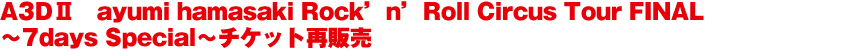 A3DⅡ ayumi hamasaki Rock'n'Roll Circus Tour FINAL ~7days Special~チケット再販売