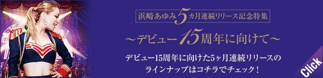 浜崎あゆみ5ヶ月連続リリース記念特集 ~デビュー15周年に向けて~15周年に向けてリリースされた作品はコチラでチェック!