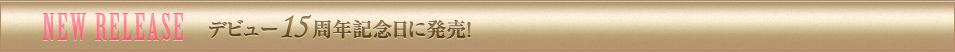 NEW RELEASE デビュー15周年記念日に発売!