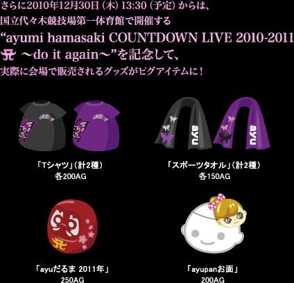 """さらに2010年12月30日(木)13:30(予定)からは、国立代々木競技場第一体育館で開催する""""ayumi hamasaki COUNTDOWN LIVE 2010-2011 A ~do it again~""""を記念して、実際に会場で販売されるグッズがピグアイテムに!"""