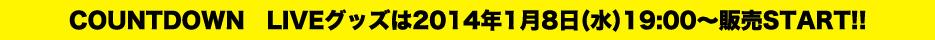 COUNTDOWN LIVEグッズは2014年1月8日(金)19:00~販売START!!