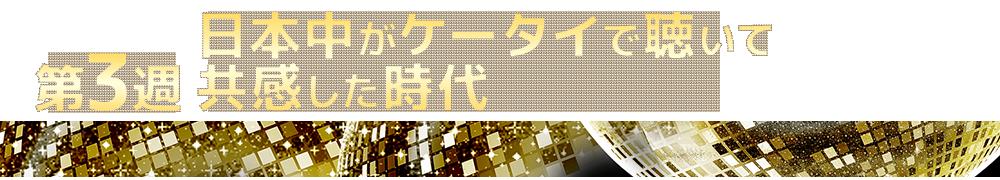 第3週 日本中がケータイで聴いて共感した時代