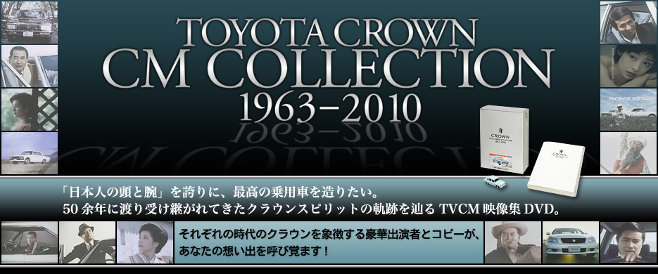 TOYOTA CROWN CM COLLECTION 1963-2010 「日本人の頭と腕」を誇りに、最高の乗用車を造りたい。50余年に渡り受け継がれてきたクラウンスピリットの軌跡を辿る全13代を網羅したTVCM映像DVD。それぞれの時代のクラウンを象徴する豪華出演者とコピーが、あなたの想い出を呼び覚ます!