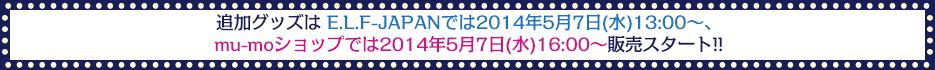 追加グッズは E.L.F-JAPANでは2014年5月7日(水)13:00~ mu-moショップでは2014年5月7日(水)16:00~販売スタート!!