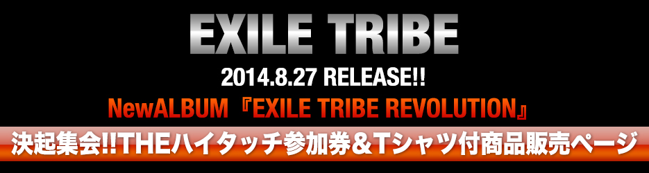 EXILE TRIBE 2014.8.27 RELEASE!! NewALBUM『EXILE TRIBE REVOLUTION』 決起集会!!THEハイタッチ参加券&Tシャツ付商品販売ページ
