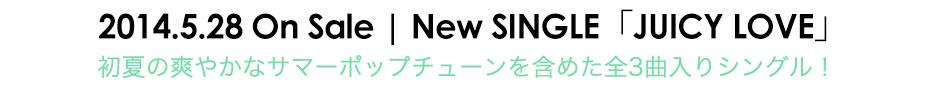 2014.5.28 On SaleNew SINGLE「JUICY LOVE」初夏の爽やかなサマーポップチューンを含めた全3曲入りシングル!