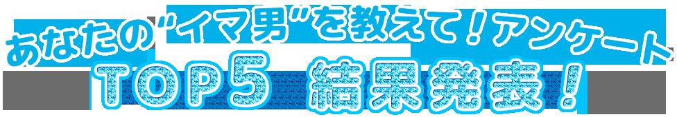 """あなたの""""イマ男""""を教えて!アンケート TOP5 結果発表!"""