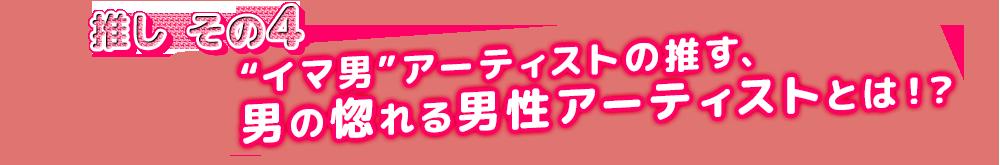 """推し④ """"イマ男""""アーティストの推す、男の惚れる男性アーティストとは!?"""