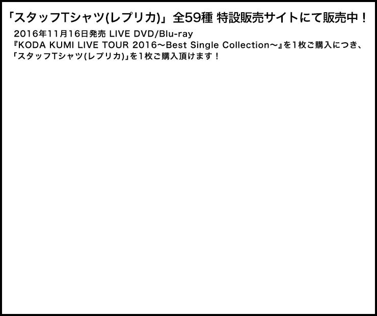「スタッフTシャツ(レプリカ)」全59種 特設販売サイトにて販売中!2016年11月16日発売LIVE DVD/Blu-ray『KODA KUMI LIVE TOUR 2016~Best Single Collection~』を1枚ご購入につき、「スタッフTシャツ(レプリカ)」を1枚ご購入頂けます!
