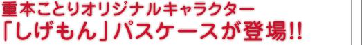 重本ことりオリジナルキャラクター 「しげもん」パスケースが登場!!