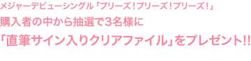 メジャーデビューシングル「プリーズ!プリーズ!プリーズ!」購入者の中から抽選で3名様に「直筆サイン入りクリアファイル」をプレゼント!!
