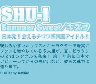 SHU-I Summer Sweet/キズナ 日本発、会えるチワワ系韓国アイドル - 親しみやすいルックスとキャラクターで人気を伸ばしている5人組が、夏にピッタリの2ndシングルを発表! 約1年前に日本でデビューしてからの思い出など、彼らの魅力に迫ります。