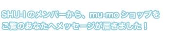 SHU-Iのメンバーから、mu-moショップをご覧のあなたへメッセージが届きました!