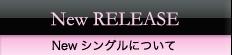 New RELEASE Newシングルについて
