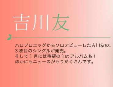 吉川友 ハロプロエッグからソロデビューした吉川友の、3枚目のシングルが発売。そして1月には待望の1stアルバムも!ほかにもニュースがもりだくさんです。