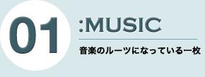 01:MUSIC 音楽のルーツになっている一枚