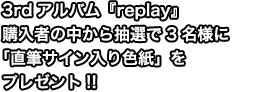 3rdアルバム『replay』購入者の中から抽選で3名様に「直筆サイン入り色紙」をプレゼント!!