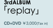 3rdALBUM「replay」CD+DVD ¥3,000(Tax in)