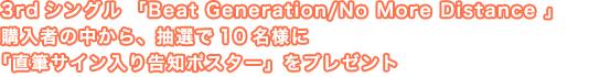 3rdシングル  「Beat Generation/No More Distance 」 購入者の中から、抽選で10名様に「直筆サイン入り告知ポスター」をプレゼント!!