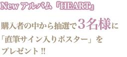 Newアルバム『HEART』購入者の中から抽選で3名様に「直筆サイン入りポスター」をプレゼント!!