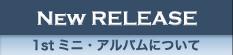 NEW RELEASE 1stミニ・アルバムについて