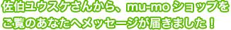佐伯ユウスケさんから、mu-moショップをご覧のあなたへメッセージが届きました!