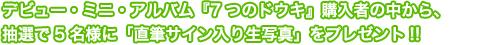 デビュー・ミニ・アルバム『7つのドウキ』 購入者の中から、抽選で5名様に「直筆サイン入り生写真」をプレゼント!!