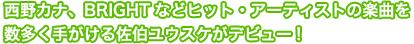 西野カナ、BRIGHTなどヒット・アーティストの楽曲を数多く手がける佐伯ユウスケがデビュー!