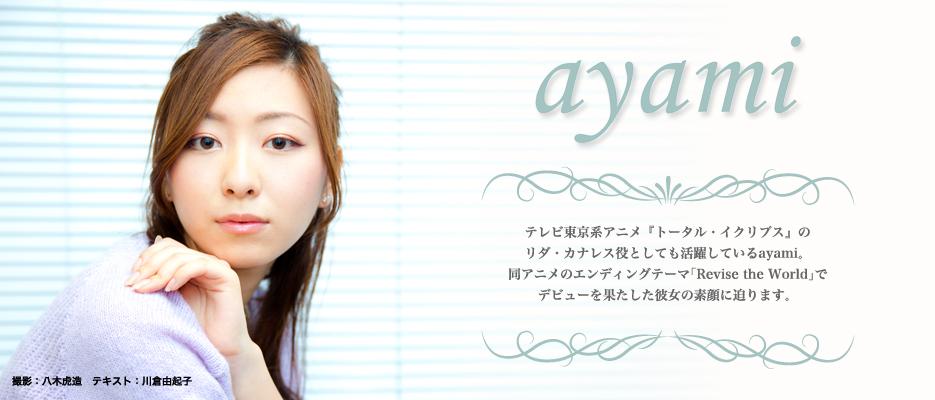 テレビ東京系アニメ『トータル・イクリプス』の リダ・カナレス役としても活躍しているayami。 同アニメのエンディングテーマ「Revise?the?World」で デビューを果たした彼女の素顔に迫ります。